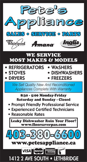 Pete's Appliance (403-380-6600) - Annonce illustrée======= - 1412 2 AVE SOUTH   LETHBRIDGE SALES   SERVICE   PARTS HOME        APPLIANCES HOME          APPLIANCES WE SERVICE MOST MAKES & MODELS REFRIGERATORS  WASHERS STOVES DISHWASHERS DRYERS FREEZERS We Sell Quality New And Reconditioned Appliances Complete With Warranty 8:30 - 5:00 Monday-Friday Saturday and Sunday - Closed Prompt Friendly Professional Service Experienced Certified Technicians Reasonable Rates Leaky Dishwasher Ruin Your Floor? www.floorsaverpan.com 403-380-6600 www.petesappliance.ca