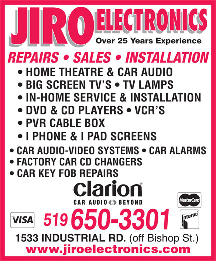 Jiro Electronics (519-650-3301) - Display Ad - I PHONE & I PAD SCREENS REPAIRS   SALES   INSTALLATION HOME THEATRE & CAR AUDIO BIG SCREEN TV S   TV LAMPS IN-HOME SERVICE & INSTALLATION DVD & CD PLAYERS   VCR S PVR CABLE BOX CAR AUDIO-VIDEO SYSTEMS   CAR ALARMS FACTORY CAR CD CHANGERS CAR KEY FOB REPAIRS 519 650-3301 1533 INDUSTRIAL RD. (off Bishop St.) www.jiroelectronics.com Over 25 Years Experience