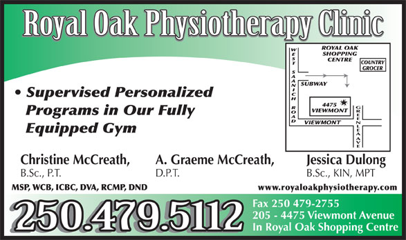 Royal Oak Physiotherapy (250-479-5112) - Display Ad - Royal Oak Physiotherapy Clinic Supervised Personalized GREENLEA Programs in Our Fully Equipped Gym AV Christine McCreath, A. Graeme McCreath, Jessica Dulong B.Sc., P.T. D.P.T. B.Sc., KIN, MPT MSP, WCB, ICBC, DVA, RCMP, DND www.royaloakphysiotherapy.com Fax 250 479-2755 205 - 4475 Viewmont Avenue 250.479.5112 In Royal Oak Shopping Centre 250.479.5112