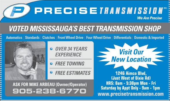 Precise Transmission Inc (905-238-6770) - Display Ad - VOTED MISSISSAUGA S BEST TRANSMISSION SHOP Automatics    Standards    Clutches    Front Wheel Drive    Four Wheel Drive    Differentials    Domestic & Imported OVER 34 YEARS Visit Our EXPERIENCE New Location FREE TOWING FREE ESTIMATES 1246 Aimco Blvd, (Just West of Dixie Rd) HRS: 8am - 5:30pm Mon - Fri ASK FOR MIKE ARBEAU (Owner/Operator) Saturday by Appt Only - 9am - 1pm 905-238-6770 www.precisetransmission.com