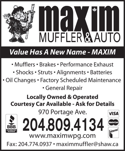 Maxim Muffler & Auto (204-775-8862) - Display Ad - Mufflers   Brakes   Performance Exhaust Shocks   Struts   Alignments   Batteries Oil Changes   Factory Scheduled Maintenance General Repair Locally Owned & Operated Courtesy Car Available - Ask for Details 970 Portage Ave. 204.809.4134 www.maximwpg.com Value Has A New Name - MAXIM