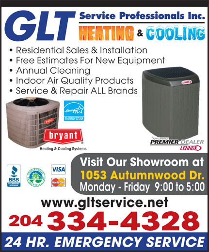 GLT Service Professionals Inc (204-334-4328) - Display Ad - Service Professionals Inc. GLT Residential Sales & Installation Free Estimates For New Equipment Annual Cleaning Indoor Air Quality Products Service & Repair ALL BrandsRepa Heating & Cooling Systems Visit Our Showroom at 1053 Autumnwood Dr. Monday - Friday  9:00 to 5:00 www.gltservice.net 204 334-4328 24 HR. EMERGENCY SERVICE