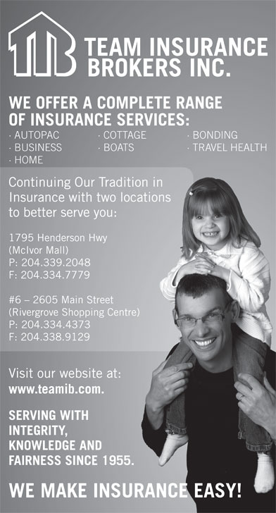 Team Insurance Brokers (204-339-2048) - Annonce illustrée======= - P: 204.334.4373 3 F: 204.338.91299 Visit our website at: site at: www.teamib.com.com. SERVING WITH TH INTEGRITY, E AND KNOWLEDGE AND FAIRNESS SINCE 1955.SINCE 1955. WE MAKE INSURANCE EASY! (Rivergrove Shopping Centre) ping Centre) · BOATS · TRAVEL HEALTH BO WE OFFER A COMPLETE RANGE OF INSURANCE SERVICES: · AUTOPAC · COTTAGE · BONDING · BUSINESS · HOME Continuing Our Tradition in raditionin Insurance with two locations wolocations to better serve you:ou: 1795 Henderson Hwy wy (McIvor Mall) P: 204.339.2048 F: 204.334.7779 #6 - 2605 Main Street  Street