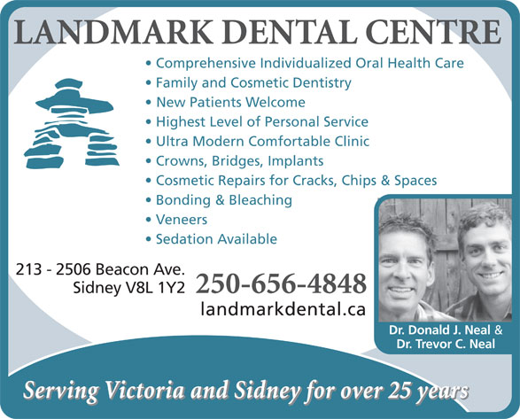 Landmark Dental Centre (250-656-4848) - Annonce illustrée======= - LANDMARK DENTAL CENTRE Comprehensive Individualized Oral Health Care Family and Cosmetic Dentistry New Patients Welcome Highest Level of Personal Service Veneers Sedation Available 213 - 2506 Beacon Ave. 250-656-4848 Sidney V8L 1Y2 landmarkdental.ca Dr. Donald J. Neal & Dr. Trevor C. Neal Serving Victoria and Sidney for over 25 years LANDMARK DENTAL CENTRE Comprehensive Individualized Oral Health Care Family and Cosmetic Dentistry New Patients Welcome Highest Level of Personal Service Ultra Modern Comfortable Clinic Crowns, Bridges, Implants Cosmetic Repairs for Cracks, Chips & Spaces Bonding & Bleaching Veneers Sedation Available 213 - 2506 Beacon Ave. 250-656-4848 Sidney V8L 1Y2 landmarkdental.ca Dr. Donald J. Neal & Dr. Trevor C. Neal Serving Victoria and Sidney for over 25 years Ultra Modern Comfortable Clinic Crowns, Bridges, Implants Cosmetic Repairs for Cracks, Chips & Spaces Bonding & Bleaching