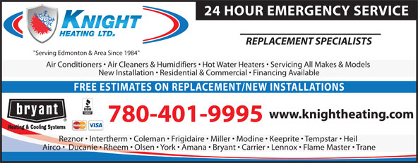 """Knight Heating (780-434-7395) - Annonce illustrée======= - """"Serving Edmonton & Area Since 1984"""" Air Conditioners   Air Cleaners & Humidifiers   Hot Water Heaters   Servicing All Makes & Models New Installation   Residential & Commercial   Financing Available FREE ESTIMATES ON REPLACEMENT/NEW INSTALLATIONS www.knightheating.com 780-401-9995 Reznor   Intertherm   Coleman   Frigidaire   Miller   Modine   Keeprite   Tempstar   Heil Airco    Ducanie   Rheem   Olsen   York   Amana   Bryant   Carrier   Lennox   Flame Master   Trane 24 HOUR EMERGENCY SERVICE REPLACEMENT SPECIALISTS """"Serving Edmonton & Area Since 1984"""" Air Conditioners   Air Cleaners & Humidifiers   Hot Water Heaters   Servicing All Makes & Models New Installation   Residential & Commercial   Financing Available FREE ESTIMATES ON REPLACEMENT/NEW INSTALLATIONS www.knightheating.com 780-401-9995 Reznor   Intertherm   Coleman   Frigidaire   Miller   Modine   Keeprite   Tempstar   Heil Airco    Ducanie   Rheem   Olsen   York   Amana   Bryant   Carrier   Lennox   Flame Master   Trane 24 HOUR EMERGENCY SERVICE REPLACEMENT SPECIALISTS"""