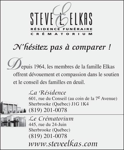 Résidence Funéraire Steve L Elkas (819-565-1155) - Annonce illustrée======= - N hésitez pas à comparer ! epuis 1964, les membres de la famille Elkas offrent dévouement et compassion dans le soutien et le conseil des familles en deuil. La Résidence 601, rue du Conseil (au coin de la 7 Avenue) Sherbrooke (Québec) J1G 1K4 (819) 201-0078 Le Crématorium 445, rue du 24-Juin Sherbrooke (Québec) (819) 201-0078 www.steveelkas.com