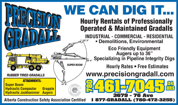 Precision Gradall Ltd (780-461-7045) - Display Ad - www.precisiongradall.com ATTACHMENTS: Super Boom Hydraulic Compactor Grapple 780780367 Hydraulic Jackhammer Augers 9 - 76 Ave 1 877-GRADALL (780-472-3255) Alberta Construction Safety Association Certified WE CAN DIG IT... Hourly Rentals of Professionally Operated & Maintained Gradalls INDUSTRIAL - COMMERCIAL - RESIDENTIAL Demolitions, Environmental Eco Friendly Equipment Augers up to 36 Specializing in Pipeline Integrity Digs Hourly Rates   Free Estimates www.precisiongradall.com ATTACHMENTS: Super Boom Hydraulic Compactor Grapple 780780367 Hydraulic Jackhammer Augers 9 - 76 Ave 1 877-GRADALL (780-472-3255) Alberta Construction Safety Association Certified Operated & Maintained Gradalls INDUSTRIAL - COMMERCIAL - RESIDENTIAL Demolitions, Environmental Eco Friendly Equipment Augers up to 36 Specializing in Pipeline Integrity Digs Hourly Rates   Free Estimates www.precisiongradall.com ATTACHMENTS: Super Boom Hydraulic Compactor Grapple 780780367 Hydraulic Jackhammer Augers 9 - 76 Ave 1 877-GRADALL (780-472-3255) Alberta Construction Safety Association Certified WE CAN DIG IT... Hourly Rentals of Professionally Operated & Maintained Gradalls INDUSTRIAL - COMMERCIAL - RESIDENTIAL Demolitions, Environmental Eco Friendly Equipment Augers up to 36 Specializing in Pipeline Integrity Digs Hourly Rates   Free Estimates www.precisiongradall.com ATTACHMENTS: Super Boom Hydraulic Compactor Grapple 780780367 Hydraulic Jackhammer Augers 9 - 76 Ave 1 877-GRADALL (780-472-3255) Alberta Construction Safety Association Certified WE CAN DIG IT... Hourly Rentals of Professionally Operated & Maintained Gradalls INDUSTRIAL - COMMERCIAL - RESIDENTIAL Demolitions, Environmental Eco Friendly Equipment Augers up to 36 Specializing in Pipeline Integrity Digs Hourly Rates   Free Estimates WE CAN DIG IT... Hourly Rentals of Professionally