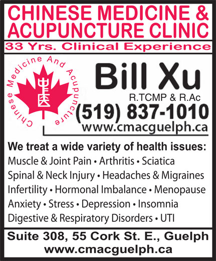 Chinese Medicine & Acupuncture Clinic (519-837-1010) - Display Ad - We treat a wide variety of health issues: Muscle & Joint Pain   Arthritis   Sciatica Spinal & Neck Injury   Headaches & Migraines Infertility   Hormonal Imbalance   Menopause Anxiety   Stress   Depression   Insomnia Digestive & Respiratory Disorders   UTI Suite 308, 55 Cork St. E., Guelph www.cmacguelph.ca R.TCMP & R.Ac