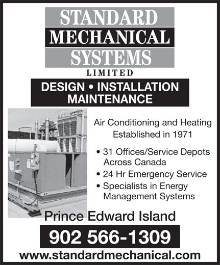 Standard Mechanical Systems Limited (902-566-1309) - Annonce illustrée======= - DESIGN   INSTALLATION MAINTENANCE Air Conditioning and Heating Established in 1971 31 Offices/Service Depots Across Canada 24 Hr Emergency Service Specialists in Energy Management Systems Prince Edward Island 902 566-1309 www.standardmechanical.com MECHANICAL SYSTEMS LIMITE STANDARD