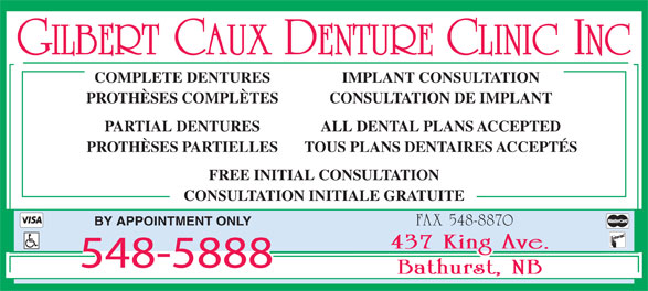 Caux Gilbert Denture Clinic Inc (506-548-5888) - Annonce illustrée======= - GILBERT CAUX DENTURE CLINIC INC COMPLETE DENTURES IMPLANT CONSULTATION PROTHÈSES COMPLÈTES CONSULTATION DE IMPLANT PARTIAL DENTURES ALL DENTAL PLANS ACCEPTED PROTHÈSES PARTIELLES TOUS PLANS DENTAIRES ACCEPTÉS FREE INITIAL CONSULTATION CONSULTATION INITIALE GRATUITE BY APPOINTMENT ONLY FAX 548-8870 548-5888
