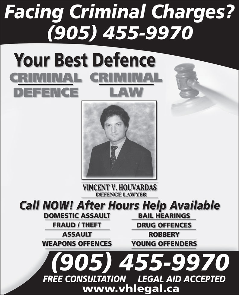 Law Office Vincent V Houvardas (905-455-9970) - Annonce illustrée======= - Facing Criminal Charges? 905 455-9970 Your Best Defence CRIMINAL LAW DEFENCE DEFENCE LAWYER Call NOW! After Hours Help Available DOMESTIC ASSAULT BAIL HEARINGS FRAUD / THEFT DRUG OFFENCES ASSAULT ROBBERY WEAPONS OFFENCES YOUNG OFFENDERS 905 455-9970 FREE CONSULTATION LEGAL AID ACCEPTED www.vhlegal.ca