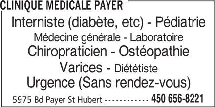 Clinique Médicale Payer (450-656-8221) - Annonce illustrée======= - CLINIQUE MEDICALE PAYER Interniste (diabète, etc) - Pédiatrie Médecine générale - Laboratoire Chiropraticien - Ostéopathie Varices - Diététiste Urgence (Sans rendez-vous) 450 656-8221 5975 Bd Payer St Hubert ------------ Urgence (Sans rendez-vous) 450 656-8221 5975 Bd Payer St Hubert ------------ CLINIQUE MEDICALE PAYER Interniste (diabète, etc) - Pédiatrie Médecine générale - Laboratoire Chiropraticien - Ostéopathie Varices - Diététiste