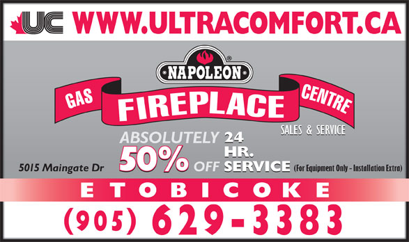 Ultra Comfort (905-629-3383) - Display Ad - GASFIREPLACECENTRE SALES & SERVICE 24 ABSOLUTELY HR. (For Equipment Only - Installation Extra) SERVICE OFF 5015 Maingate Dr SERVICE ETOBICOKE 905 629-3383