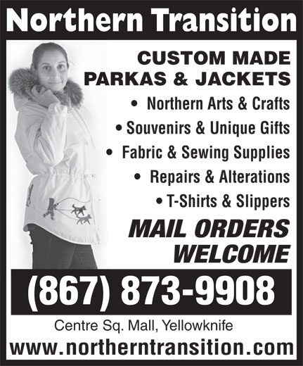 Northern Transition (867-873-6593) - Annonce illustrée======= - CUSTOM MADE PARKAS & JACKETS Northern Arts & Crafts Souvenirs & Unique Gifts Fabric & Sewing Supplies Repairs & Alterations T-Shirts & Slippers MAIL ORDERS WELCOME (867) 873-9908 Centre Sq. Mall, Yellowknife www.northerntransition.com