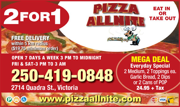 Pizza Allnite (250-382-9991) - Display Ad - within 5 km radius ($19.75 minimum order) OPEN 7 DAYS A WEEK 3 PM TO MIDNIGHT MEGA DEAL FRI & SAT-3 PM TO 3 AM Everyday Special 2 Medium, 2 Toppings ea. Garlic Bread, 2 Dips 250-419-0848 or 2 Cans of POP 24.95 + Tax 2714 Quadra St., Victoria www.pizzaallnite.com EAT IN OR TAKE OUT FREE DELIVERY