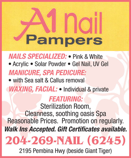 A1 Nail Pampers (204-269-6245) - Display Ad - Walk Ins Accepted. Gift Certificates available. 204-269-NAIL 6245 2195 Pembina Hwy (beside Giant Tiger) NAILS SPECIALIZED: Pink & White Acrylic   Solar Powder   Gel Nail, UV Gel MANICURE, SPA PEDICURE: with Sea salt & Callus removal WAXING, FACIAL: Individual & private FEATURING: Sterilization Room, Cleanness, soothing oasis Spa Reasonable Prices.  Promotion on regularly. Walk Ins Accepted. Gift Certificates available. 204-269-NAIL 6245 2195 Pembina Hwy (beside Giant Tiger) NAILS SPECIALIZED: Pink & White MANICURE, SPA PEDICURE: with Sea salt & Callus removal WAXING, FACIAL: Individual & private FEATURING: Sterilization Room, Cleanness, soothing oasis Spa Reasonable Prices.  Promotion on regularly. Acrylic   Solar Powder   Gel Nail, UV Gel