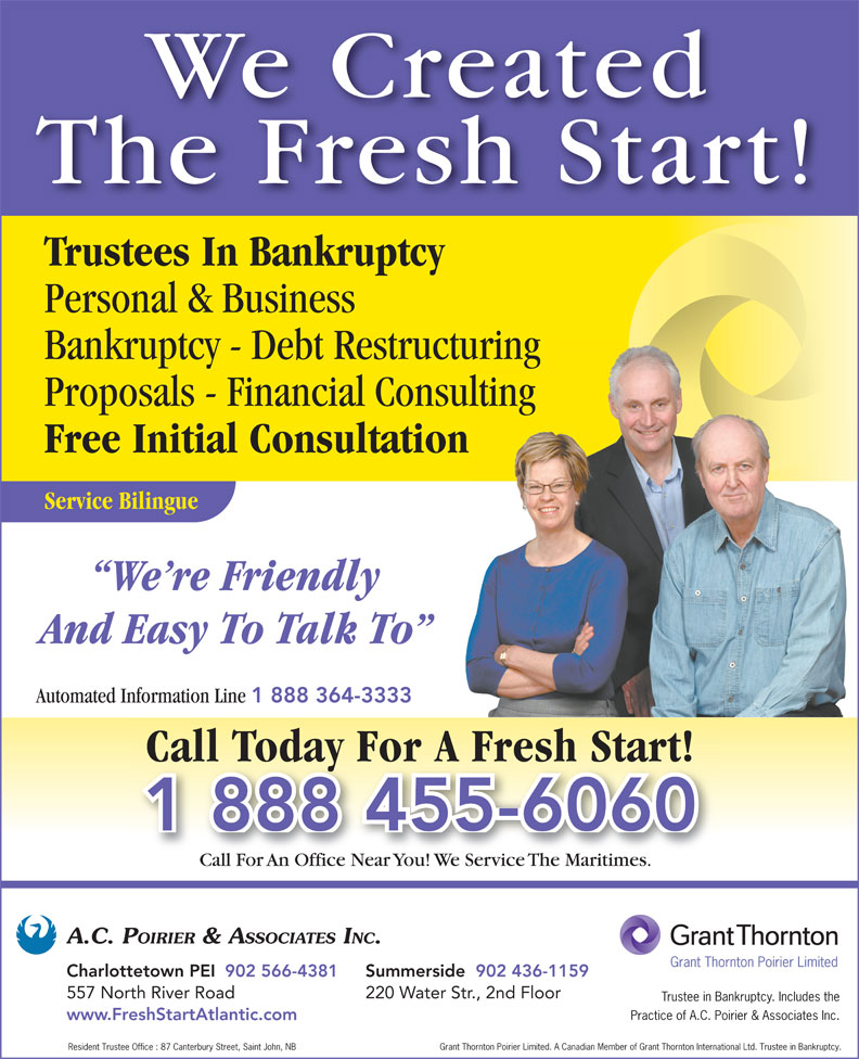 Grant Thornton Poirier Limited (Formerly A C Poirier & Associates Inc) (902-566-4381) - Annonce illustrée======= - We Created The Fresh Start! Trustees In Bankruptcy Personal & Business Bankruptcy - Debt Restructuring Proposals - Financial Consulting Free Initial Consultation Service Bilingue We re Friendly And Easy To Talk To Automated Information Line 1 888 364-3333 Call Today For A Fresh Start! 1 888 455-6060 Call For An Office Near You! We Service The Maritimes.Call For An Office Near You!  Service The Mares.CallFoAnficeNearou!WeServiceMaritimes A.C. POIRIER & ASSOCIATES INC. Grant Thornton Poirier Limited Summerside  902 436-1159Charlottetown PEI 902 566-4381 220 Water Str., 2nd Floor 557 North River Road Trustee in Bankruptcy. Includes the Practice of A.C. Poirier & Associates Inc. www.FreshStartAtlantic.com Grant Thornton Poirier Limited. A Canadian Member of Grant Thornton International Ltd. Trustee in Bankruptcy. Resident Trustee Office : 87 Canterbury Street, Saint John, NB