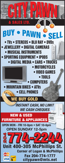 City Pawn & Sales Ltd (204-774-2244) - Display Ad - & SALES LTD. TVs   STEREOS   BLU RAY   DVDs       DVDs JEWELLERY   DIGITAL CAMERAS            S MUSICAL INSTRUMENTS SPORTING EQUIPMENT   IPODS DIGITAL MEDIA   CARS   TRUCKS   RUCKS NES WE BUY GOLDOLD INSTANT CASH, NO LIMIT LIMITCASH, NO WE CASH CHEQUESUES NEW & USED FURNITURE & APPLIANCESES OPEN MON - FRI 10-8pm   SAT 10-6pm OPEN SUNDAY 12-5pm 204 Unit 400-305 McPhillips St. Corner of Logan & McPhillips MOTORCYCLES       MOTORCYCLES VIDEO GAMES       VIDEO GAMES TOOLS             TOOLS COMPUTERS                COMPUTERS MOUNTAIN BIKES   ATVs                        MOUNTAIN BIKES ATVs CELL PHONES                           CE NES WE BUY GOLDOLD INSTANT CASH, NO LIMIT LIMITCASH, NO WE CASH CHEQUESUES NEW & USED FURNITURE & APPLIANCESES OPEN MON - FRI 10-8pm   SAT 10-6pm OPEN SUNDAY 12-5pm 204 Unit 400-305 McPhillips St. Corner of Logan & McPhillips Fax 204-774-1777 & SALES LTD. TVs   STEREOS   BLU RAY   DVDs       DVDs JEWELLERY   DIGITAL CAMERAS            S MUSICAL INSTRUMENTS SPORTING EQUIPMENT   IPODS DIGITAL MEDIA   CARS   TRUCKS   RUCKS MOTORCYCLES       MOTORCYCLES VIDEO GAMES       VIDEO GAMES TOOLS             TOOLS COMPUTERS                COMPUTERS MOUNTAIN BIKES   ATVs                        MOUNTAIN BIKES ATVs CELL PHONES                           CE Fax 204-774-1777