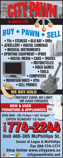 City Pawn & Sales Ltd (204-774-2244) - Display Ad - COMPUTERS                COMPUTERS MOUNTAIN BIKES   ATVs                        MOUNTAIN BIKES ATVs CELL PHONES                           CE NES WE BUY GOLDOLD INSTANT CASH, NO LIMITCASH, NO LIMIT WE CASH CHEQUESUES NEW & USED FURNITURE & APPLIANCESES OPEN MON - FRI 10-8pm   SAT 10-6pm OPEN SUNDAY 12-5pm 204 Unit 400-305 McPhillips St. TVs   STEREOS   BLU RAY   DVDs       DVDs JEWELLERY   DIGITAL CAMERAS            S MUSICAL INSTRUMENTS SPORTING EQUIPMENT   IPODS DIGITAL MEDIA   CARS   TRUCKS     DIGITAL MEDI RUCKS   CARS   T MOTORCYCLES       MOTORCYCLES VIDEO GAMES       VIDEO GAMES TOOLS             TOOLS COMPUTERS                COMPUTERS MOUNTAIN BIKES   ATVs                        MOUNTAIN BIKES ATVs CELL PHONES                           CE NES WE BUY GOLDOLD INSTANT CASH, NO LIMITCASH, NO LIMIT WE CASH CHEQUESUES NEW & USED FURNITURE & APPLIANCESES OPEN MON - FRI 10-8pm   SAT 10-6pm OPEN SUNDAY 12-5pm 204 Unit 400-305 McPhillips St. Corner of Logan & McPhillips Fax 204-774-1777 Shop Online www.citypawn.ca & SALES LTD. TVs   STEREOS   BLU RAY   DVDs       DVDs JEWELLERY   DIGITAL CAMERAS            S MUSICAL INSTRUMENTS SPORTING EQUIPMENT   IPODS DIGITAL MEDIA   CARS   TRUCKS     DIGITAL MEDI RUCKS   CARS   T MOTORCYCLES       MOTORCYCLES VIDEO GAMES       VIDEO GAMES TOOLS             TOOLS Corner of Logan & McPhillips Fax 204-774-1777 Shop Online www.citypawn.ca & SALES LTD.