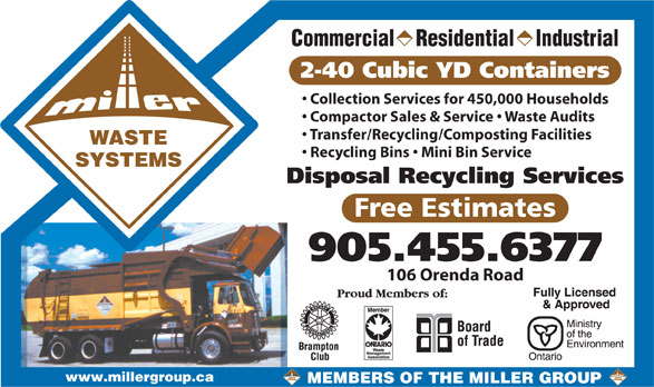 The Miller Group (905-455-6377) - Annonce illustrée======= - Commercial    Residential    Industrial 2-40 Cubic YD Containers Collection Services for 450,000 Households Compactor Sales & Service   Waste Audits Transfer/Recycling/Composting Facilities WASTE Recycling Bins   Mini Bin Service SYSTEMS Disposal Recycling Services Free Estimates 905.455.6377 106 Orenda Road www.millergroup.ca MEMBERS OF THE MILLER GROUP