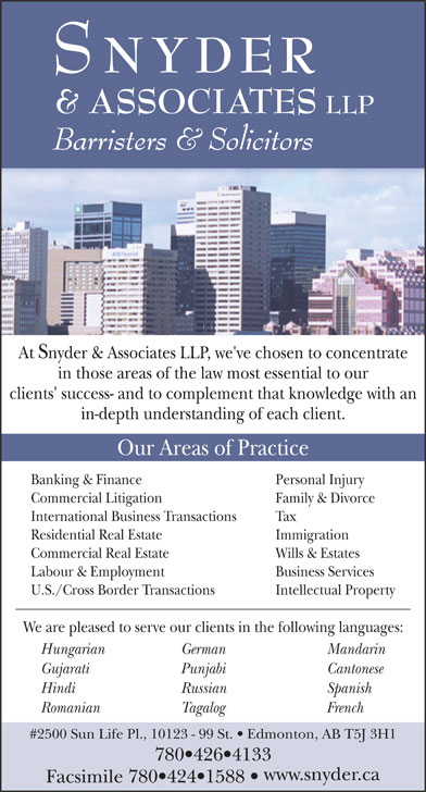 Snyder & Associates LLP (780-426-4133) - Annonce illustrée======= - NYDER & ASSOCIATES LLP Barristers & Solicitors At Snyder & Associates LLP, we've chosen to concentrate in those areas of the law most essential to our clients' success- and to complement that knowledge with an in-depth understanding of each client. Our Areas of Practice Banking & Finance Personal Injury Commercial Litigation Family & Divorce International Business Transactions Tax Residential Real Estate Immigration Commercial Real Estate Wills & Estates Labour & Employment Business Services U.S./Cross Border Transactions Intellectual Property We are pleased to serve our clients in the following languages: Hungarian German Mandarin Gujarati Punjabi Cantonese Hindi Russian Spanish Romanian Tagalog French #2500 Sun Life Pl., 10123 - 99 St.   Edmonton, AB T5J 3H1 780 426 4133 www.snyder.ca Facsimile 780 424 1588 NYDER & ASSOCIATES LLP Barristers & Solicitors At Snyder & Associates LLP, we've chosen to concentrate in those areas of the law most essential to our clients' success- and to complement that knowledge with an in-depth understanding of each client. Our Areas of Practice Banking & Finance Personal Injury Commercial Litigation Family & Divorce International Business Transactions Tax Residential Real Estate Immigration Commercial Real Estate Wills & Estates Labour & Employment Business Services We are pleased to serve our clients in the following languages: Hungarian German Mandarin Gujarati Punjabi Cantonese Hindi Russian Spanish Romanian Tagalog French #2500 Sun Life Pl., 10123 - 99 St.   Edmonton, AB T5J 3H1 780 426 4133 www.snyder.ca Facsimile 780 424 1588 U.S./Cross Border Transactions Intellectual Property