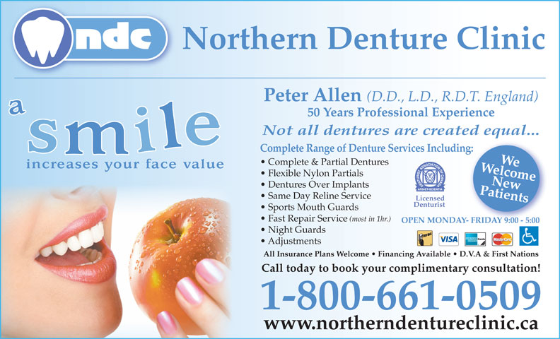 Northern Denture Clinic (867-668-6818) - Annonce illustrée======= - Patients Complete Range of Denture Services Including:New Northern Denture Clinic Peter Allen (D.D., L.D., R.D.T. England) 50 Years Professional Experience Flexible Nylon Partials Not all dentures are created equal... WelcomeWe Complete & Partial Dentures Same Day Reline Service Licensed Denturist Sports Mouth Guards Fast Repair Service (most in 1hr.) OPEN MONDAY- FRIDAY 9:00 - 5:00Y- FRIDAY 9:00 - 5:00 Night Guards Adjustments All Insurance Plans Welcome   Financing Available   D.V.A & First Nations Call today to book your complimentary consultation! 1-800-661-0509 www.northerndentureclinic.ca Dentures Over Implants