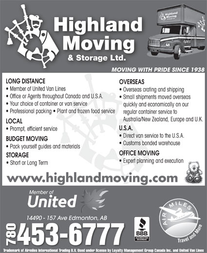 Highland Moving & Storage Ltd (780-453-6777) - Display Ad - Prompt, efficient service Direct van service to the U.S.A. BUDGET MOVING Customs bonded warehouse Pack yourself guides and materials OFFICE MOVING STORAGE Expert planning and execution Short or Long Term www.highlandmoving.com 14490 - 157 Ave Edmonton, AB14490 - 157 Ave Edmonton, AB 0453-6777 7807 Trademark of Airmiles International Trading B.V. Used under license by Loyalty Management Group Canada Inc. and United Van Lines MOVING WITH PRIDE SINCE 1938 LONG DISTANCE OVERSEAS Member of United Van Lines Overseas crating and shipping Office or Agents throughout Canada and U.S.A. Small shipments moved overseas Your choice of container or van service quickly and economically on our Professional packing   Plant and frozen food service regular container service to Australia/New Zealand, Europe and U.K. LOCAL U.S.A. Prompt, efficient service Direct van service to the U.S.A. BUDGET MOVING Customs bonded warehouse Pack yourself guides and materials OFFICE MOVING STORAGE Expert planning and execution Short or Long Term www.highlandmoving.com 14490 - 157 Ave Edmonton, AB14490 - 157 Ave Edmonton, AB 0453-6777 7807 Trademark of Airmiles International Trading B.V. Used under license by Loyalty Management Group Canada Inc. and United Van Lines MOVING WITH PRIDE SINCE 1938 LONG DISTANCE OVERSEAS Member of United Van Lines Overseas crating and shipping Office or Agents throughout Canada and U.S.A. Small shipments moved overseas Your choice of container or van service quickly and economically on our Professional packing   Plant and frozen food service regular container service to Australia/New Zealand, Europe and U.K. LOCAL U.S.A.