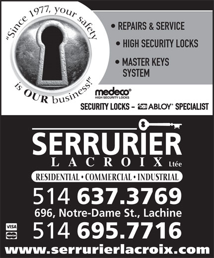 Serrurier Lacroix Locksmith (514-637-3769) - Display Ad - Since 1977, your safetyis HIGH SECURITY LOCKS MASTER KEYS SYSTEM OUR business! SECURITY LOCKS -                       SPECIALIST Ltée RESIDENTIAL   COMMERCIAL   INDUSTRIAL 514 637.3769 696, Notre-Dame St., Lachine 514 695.7716 www.serrurierlacroix.com REPAIRS & SERVICE