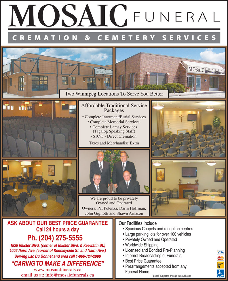 Mosaic Funeral Cremation & Cemetery Services (204-275-5555) - Display Ad - Two Winnipeg Locations To Serve You Better Affordable Traditional Service Packages Complete Interment/Burial Services Complete Memorial Services Complete Lamay Services (Tagalog Speaking Staff) $1095 - Direct Cremation Taxes and Merchandise Extra We are proud to be privately Owned and Operated Owners: Pat Potenza, Darin Hoffman, John Gigliotti and Shawn Arnason Our Facilities Include ASK ABOUT OUR BEST PRICE GUARANTEE Spacious Chapels and reception centres Call 24 hours a day Large parking lots for over 100 vehicles Ph. (204) 275-5555 Privately Owned and Operated Worldwide Shipping 1839 Inkster Blvd. (corner of Inkster Blvd. & Keewatin St.) Licensed and Bonded Pre-Planning 1006 Nairn Ave. (corner of Keenleyside St. and Nairn Ave.) Internet Broadcasting of Funerals Serving Lac Du Bonnet and area call 1-866-724-2080 Best Price Guarantee CARING TO MAKE A DIFFERENCE Prearrangements accepted from any www.mosaicfunerals.ca Funeral Home prices subject to change without notice Two Winnipeg Locations To Serve You Better Affordable Traditional Service Packages Complete Interment/Burial Services Complete Memorial Services Complete Lamay Services (Tagalog Speaking Staff) $1095 - Direct Cremation Taxes and Merchandise Extra We are proud to be privately Owned and Operated Owners: Pat Potenza, Darin Hoffman, John Gigliotti and Shawn Arnason Our Facilities Include ASK ABOUT OUR BEST PRICE GUARANTEE Spacious Chapels and reception centres Call 24 hours a day Large parking lots for over 100 vehicles Ph. (204) 275-5555 Privately Owned and Operated Worldwide Shipping 1839 Inkster Blvd. (corner of Inkster Blvd. & Keewatin St.) Licensed and Bonded Pre-Planning 1006 Nairn Ave. (corner of Keenleyside St. and Nairn Ave.) Internet Broadcasting of Funerals Serving Lac Du Bonnet and area call 1-866-724-2080 Best Price Guarantee CARING TO MAKE A DIFFERENCE Prearrangements accepted from any www.mosaicfunerals.ca Funeral Home prices subject to change without notice