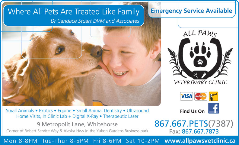 All Paws Veterinary Clinic Inc (867-667-7387) - Annonce illustrée======= - Emergency Service Available Where All Pets Are Treated Like Family Dr Candace Stuart DVM and Associates Small Animals   Exotics   Equine   Small Animal Dentistry   Ultrasound Find Us On Home Visits, In Clinic Lab + Digital X-Ray   Therapeutic Laser 9 Metropolit Lane, Whitehorse 867.667.PETS(7387) Corner of Robert Service Way & Alaska Hwy in the Yukon Gardens Business park Fax: 867.667.7873 Mon 8-8PM  Tue-Thur 8-5PM  Fri 8-6PM  Sat 10-2PM www.allpawsvetclinic.ca