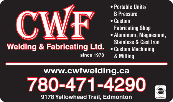 CWF Welding & Fabricating Ltd (780-471-4290) - Display Ad - www.cwfwelding.ca 780-471-4290 9178 Yellowhead Trail, Edmonton Portable Units/ B Pressure Custom Fabricating Shop Aluminum, Magnesium, Stainless & Cast Iron Welding & Fabricating Ltd. Custom Machining since 1978 & Milling