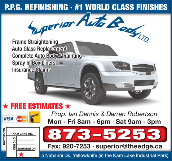 Superior Auto Body (867-873-5253) - Annonce illustrée======= - P.P.G. REFINISHING · #1 WORLD CLASS FINISHESP.P.G. REFINISHING · #1 WORLD CLASS FINISHES · Frame Straightening · Auto Glass Replacement · Complete Auto Body & Painting · Spray In Box Liners · Insurance Claims FREE ESTIMATES Prop. Ian Dennis & Darren Robertson Mon - Fri 8am - 6pm · Sat 9am - 3pmMon - Fri 8am - 6pm · Sat 9am - 3pm 873-5253 5 Nahanni Dr., Yellowknife (in the Kam Lake Industrial Park)5 Nahanni Dr., Yellowknife (in the Kam Lake Industrial Park)