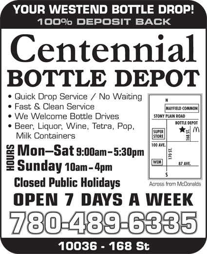 Centennial Bottle Depot (780-489-6335) - Display Ad - YOUR WESTEND BOTTLE DROP! 100% DEPOSIT BACK Quick Drop Service / No Waiting Fast & Clean Service MAYFIELD COMMON STONY PLAIN ROAD We Welcome Bottle Drives BOTTLE DEPOT Beer, Liquor, Wine, Tetra, Pop, .87 SUPER STORE Milk Containers 168 S 100 AVE. .N S9 :00am5:30pm 170 S WEM AVE. OUR 4pm 10am Across from McDonalds Closed Public Holidays 780-489-6335 10036 - 168 St YOUR WESTEND BOTTLE DROP! 100% DEPOSIT BACK Quick Drop Service / No Waiting Fast & Clean Service MAYFIELD COMMON STONY PLAIN ROAD We Welcome Bottle Drives BOTTLE DEPOT Beer, Liquor, Wine, Tetra, Pop, .87 SUPER STORE Milk Containers 168 S 100 AVE. .N S9 :00am5:30pm 170 S WEM AVE. OUR 4pm 10am Across from McDonalds Closed Public Holidays 780-489-6335 10036 - 168 St