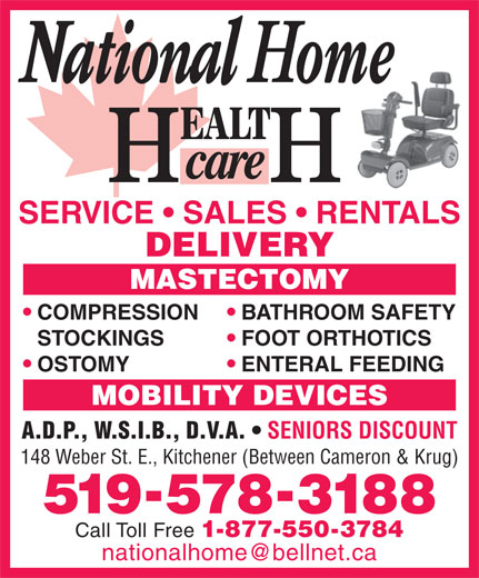 National Home Health Care (519-578-3188) - Display Ad - STOCKINGS FOOT ORTHOTICS OSTOMY ENTERAL FEEDING MOBILITY DEVICES A.D.P., W.S.I.B., D.V.A. SENIORS DISCOUNT 148 Weber St. E., Kitchener (Between Cameron & Krug) 5195783188 Call Toll Free 1-877-550-3784 BATHROOM SAFETY SERVICE   SALES   RENTALS DELIVERY COMPRESSION MASTECTOMY