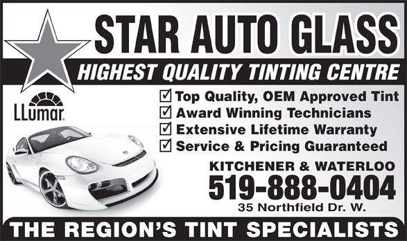 Star Auto Glass (519-888-0404) - Display Ad - STAR AUTO GLASS HIGHEST QUALITY TINTING CENTRE Top Quality, OEM Approved Tint Award Winning Technicians Extensive Lifetime Warranty Service & Pricing Guaranteed KITCHENER & WATERLOO 519-888-0404 35 Northfield Dr. W. THE REGION S TINT SPECIALISTS