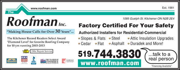 The Roofman Inc (519-744-3830) - Display Ad - www.roofman.com Financing Available Est. 1981 www.roofman.com 1085 Guelph St. Kitchener ON N2B 2E4 Factory Certified For Your Safety Making House Calls for Over 30 Years ... Authorized Installers for Residential-Commercial The Kitchener Record Readers Select Award Steel Attic Insulation Upgrades Slopes & Flats 'Diamond Level' for favorite Roofing Company Asphalt Duradek and More! Cedar      Flat for 10 yrs running 2003-2013 24hr Repair Service ...talk to a 519. 744.3830 real person THE CHAMBER OF TM FACTORY certified COMMERCE WEATHER STOPPER ROOFING CONTRACTOR National Roofing OF KITCHENER & WATERLOO Contractors Association