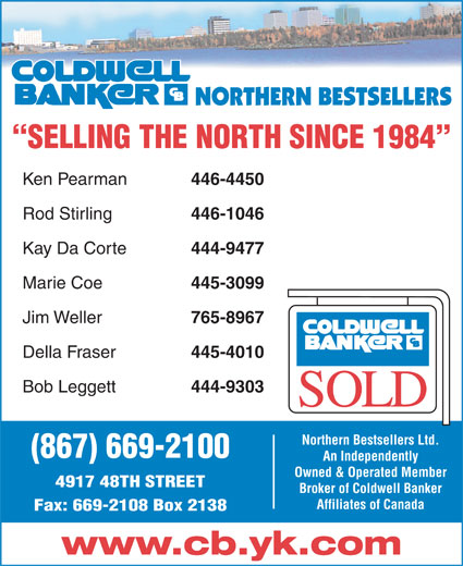 Coldwell Banker Northern Bestsellers (867-669-2100) - Display Ad - SELLING THE NORTH SINCE 1984 Ken Pearman 446-4450 Rod Stirling 446-1046 Kay Da Corte 444-9477 Marie Coe 445-3099 Jim Weller 765-8967 Della Fraser 445-4010 Bob Leggett 444-9303 Northern Bestsellers Ltd. (867) 669-2100 An Independently Owned & Operated Member 4917 48TH STREET Broker of Coldwell Banker Affiliates of Canada Fax: 669-2108 Box 2138 www.cb.yk.com