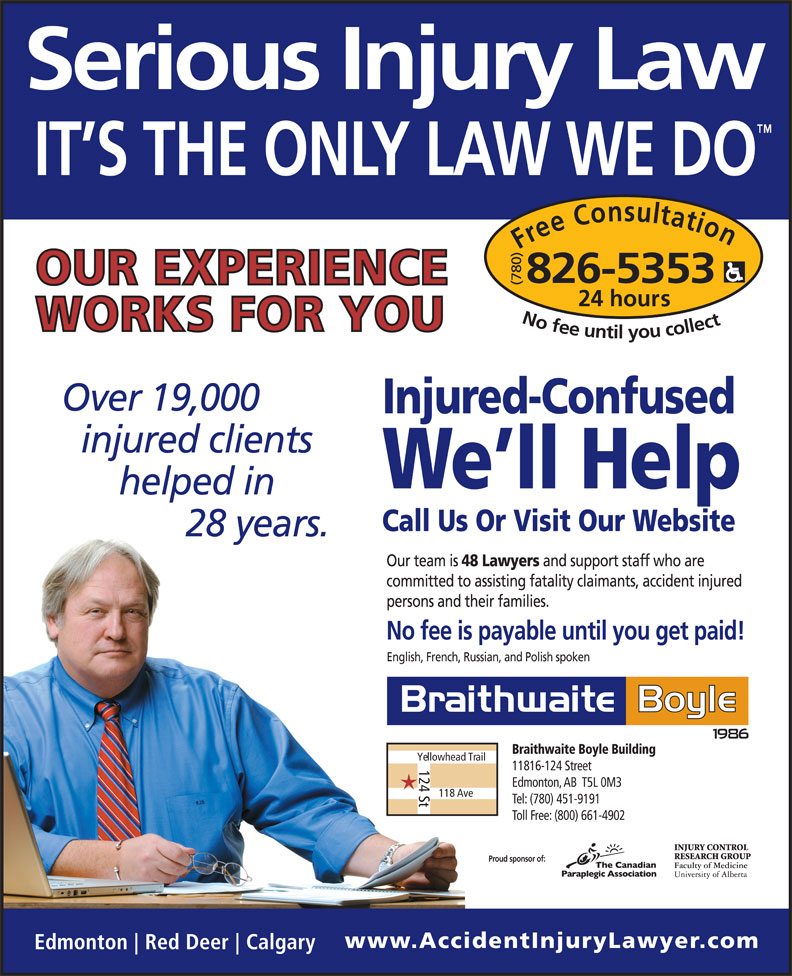 Braithwaite Boyle Accident Injury Law (780-826-5353) - Display Ad - Tel: (780) 451-9191 Toll Free: (800) 661-4902 Proud sponsor of: and support staff who are committed to assisting fatality claimants, accident injured persons and their families. No fee is payable until you get paid! English, French, Russian, and Polish spoken Braithwaite Boyle Building Yellowhead Trail 124 St Edmonton, AB  T5L 0M3 118 Ave 11816-124 Street Free Consultation24 hour 826-5353 Our team is No fee untilyou collect Call Us Or Visit Our Website 48 Lawyers Injured-Confused We ll Help