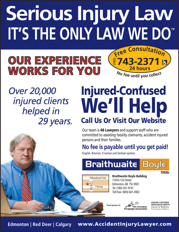 Braithwaite Boyle Accident Injury Law (780-743-2371) - Display Ad - 20,000 Injured-Confused We ll Help Call Us Or Visit Our Website 29 Our team is 48 Lawyers and support staff who are committed to assisting fatality claimants, accident injured persons and their families. No fee is payable until you get paid! Braithwaite Boyle Building Yellowhead Trail 124 St 11816-124 Street Edmonton, AB  T5L 0M3 118 Ave Tel: (780) 451-9191 Toll Free: (800) 661-4902 Proud sponsor of: English, Bosnian, Croatian and Serbian spoken Free Consultation24 h (780) ours No fee untilyou collect743-2371