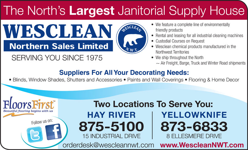Wesclean Northern Sales Ltd (867-875-5100) - Annonce illustrée======= - Two Locations To Serve You: YELLOWKNIFE 875-5100 873-6833 15 INDUSTRIAL DRIVE 8 ELLESMERE DRIVE www.WescleanNWT.com The North s Largest Janitorial Supply House We feature a complete line of environmentally friendly products Rental and leasing for all industrial cleaning machines Custodial Courses on Request Wesclean chemical products manufactured in the Northwest Territories We ship throughout the North SERVING YOU SINCE 1975 ~ Air Freight, Barge, Truck and Winter Road shipments Suppliers For All Your Decorating Needs: Blinds, Window Shades, Shutters and Accessories   Paints and Wall Coverings   Flooring & Home Decor HAY RIVER