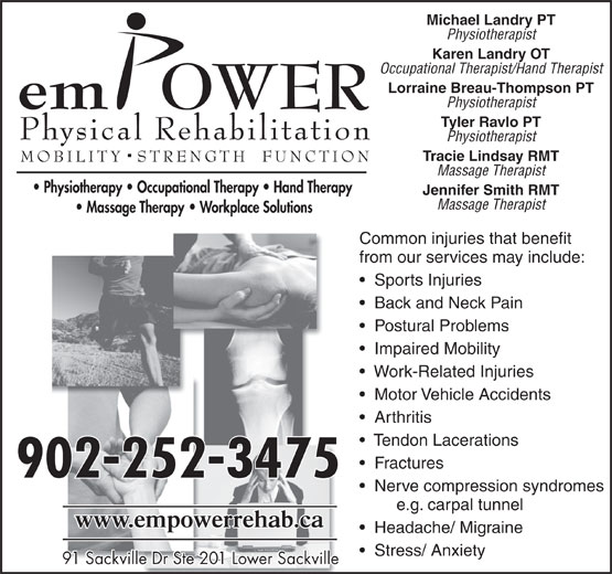 Empower Physical Rehabilitation Inc (902-865-8100) - Display Ad - from our services may include: Sports Injuries Back and Neck Pain Postural Problems Impaired Mobility Work-Related Injuries Motor Vehicle Accidents Arthritis Tendon Lacerations Fractures 902-252-3475 Nerve compression syndromes e.g. carpal tunnel Headache/ Migraine Stress/ Anxiety 91 Sackville Dr Ste 201 Lower Sackville91 Sackville Dr Ste 201 Lower Sackville Michael Landry PT Physiotherapist Karen Landry OT Occupational Therapist/Hand Therapist Lorraine Breau-Thompson PT Physiotherapist Tyler Ravlo PT Physiotherapist Tracie Lindsay RMT Massage Therapist Jennifer Smith RMT Massage Therapist Common injuries that benefit
