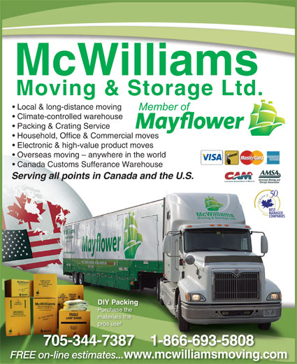 McWilliams Moving & Storage Ltd (705-743-4597) - Display Ad - Local & long-distance moving Climate-controlled warehouse Packing & Crating Service Household, Office & Commercial moves Electronic & high-value product moves Overseas moving - anywhere in the world Canada Customs Sufferance Warehouse Serrvinng alll ppoints in s Canadaand theU.S. DIY Packing Purchase the materials the pros use! www.mcwilliamsmoving.comw FREE on-line estimates... wmcwilliamsmoving on-line mates.esti 705-344-7387    1-866-693-5808