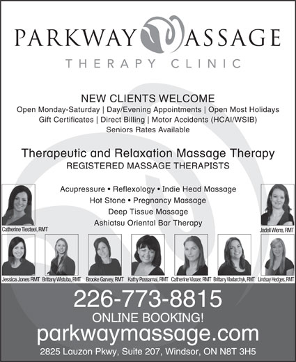 Parkway Massage Therapy Clinic (519-945-0755) - Display Ad - parkway assage THERAPY CLINIC NEW CLIENTS WELCOME Open Monday-Saturday Day/Evening Appointments Open Most Holidays Gift Certificates Direct Billing Motor Accidents (HCAI/WSIB) Seniors Rates Available Catherine Tiesteel, RMT Jadell Wiens, RMT Jessica Jones RMTBrittany Wistuba, RMTBrooke Garvey, RMTKathy Possamai, RMTCatherine Visser, RMTBrittany Vlodarchyk, RMTLindsay Hedges, RMT 226-773-8815