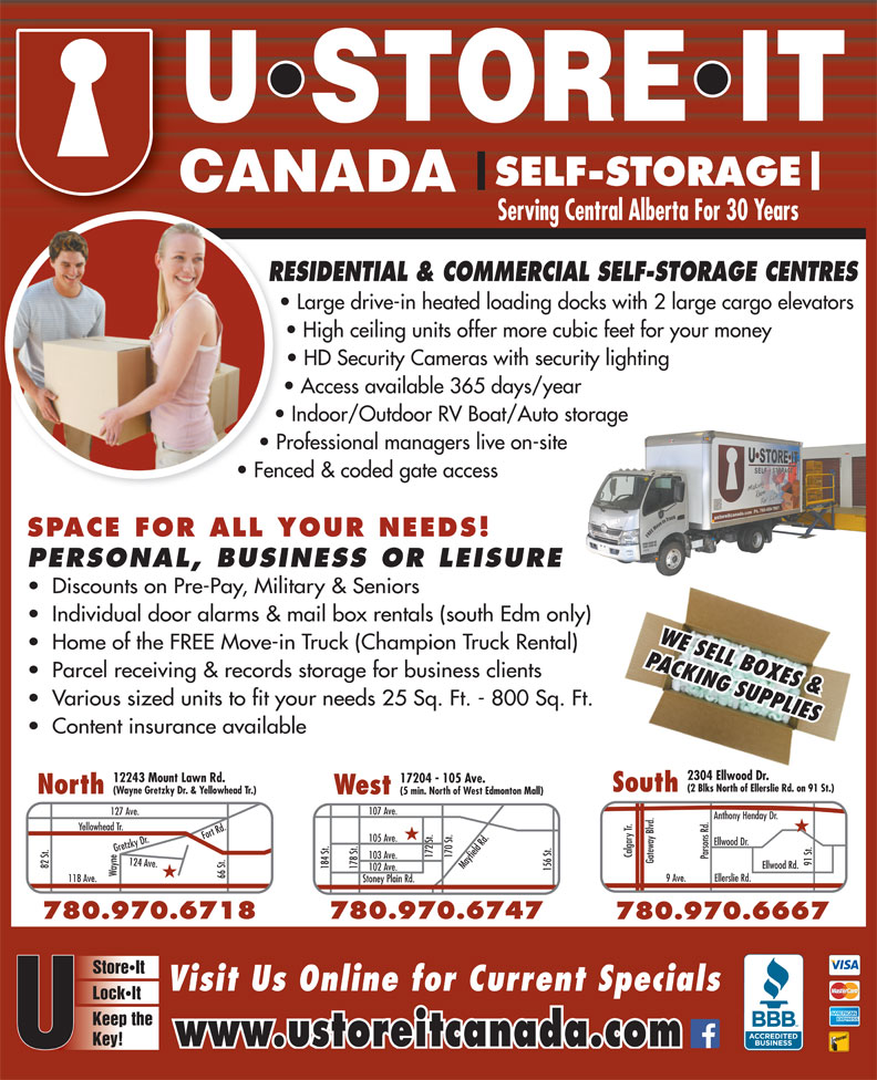 U Store It Canada (780-469-7867) - Display Ad - Indoor/Outdoor RV Boat/Auto storage Professional managers live on-site Fenced & coded gate access SPACE FOR ALL YOUR NEEDS! PERSONAL, BUSINESS OR LEISURE Discounts on Pre-Pay, Military & Seniors Individual door alarms & mail box rentals (south Edm only) WE SELL BOXES & Home of the FREE Move-in Truck (Champion Truck Rental) PACKING SUPPLIES Parcel receiving & records storage for business clients Various sized units to fit your needs 25 Sq. Ft. - 800 Sq. Ft. Content insurance available 2304 Ellwood Dr. 2304 Ellwood Dr. 12243 Mount Lawn Rd. 17204 - 105 Ave. (2 Blks North of Ellerslie Rd. on 91 St.)(2 Blks North of Ellerslie Rd. on 91 St.) SouthSouth North (Wayne Gretzky Dr. & Yellowhead Tr.) West (5 min. North of West Edmonton Mall) 107 Ave. 127 Ave. Anthony Henday Dr. Yellowhead Tr. ood Dr. Calgary Tr. 172 St. 170 St.Mayfield Rd. 103 Ave. Parsons Rd. Gateway Blvd. 91 St.Ellw 82 St. Ellwood Rd. 184 St. 178 St. 102 Ave. 156 St.105 Ave. Wayne124 Ave.Fort Rd.Gretzky Dr.118 Ave. 780.474.4718 66 St. 9 Ave. Ellerslie Rd. Stoney Plain Rd. 780.970.6747780.970.6718 780.970.6667 StoreIt Visit Us Online for Current Specials LockIt Keep the Key! www.ustoreitcanada.com SELF-STORAGE Serving Central Alberta For 30 Years RESIDENTIAL & COMMERCIAL SELF-STORAGE CENTRESRE Large drive-in heated loading docks with 2 large cargo elevators High ceiling units offer more cubic feet for your money HD Security Cameras with security lighting Access available 365 days/year SELF-STORAGE Serving Central Alberta For 30 Years High ceiling units offer more cubic feet for your money Fenced & coded gate access HD Security Cameras with security lighting Access available 365 days/year Indoor/Outdoor RV Boat/Auto storage Professional managers live on-site RESIDENTIAL & COMMERCIAL SELF-STORAGE CENTRESRE Large drive-in heated loading docks with 2 large cargo elevators SPACE FOR ALL YOUR NEEDS! PERSONAL, BUSINESS OR LEISURE Discounts on Pre-Pay, Military & Seniors