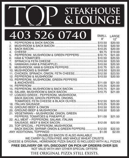 Tops Steakhouse (403-526-0740) - Annonce illustrée======= - 19. GROUND BEEF & ONION...........................................................$10.50 $20.50 20. GROUND BEEF & MUSHROOM..................................................$10.50 $20.50 21. VEGETARIAN - MUSHROOM, ONION, GREEN PEPPERS, TOMATOES & PINEAPPLE.......................................$11.00 $21.50 22. ALL MEAT - PEPPERONI, SALAMI, ITALIAN SAUSAGE, BEEF & BACK BACON..............................................$12.00 $22.50 23. TOP SPECIAL - PEPPERONI, MUSHROOM, BACK BACON, SHRIMP, ONION & GREEN PEPPERS..............$12.00 $22.50 ANY ADDITIONAL TOPPINGS:............................................................$1.00 $2.00 CRUMBLED BACON IS ALSO AVAILABLE WE CARRY GLUTEN-FREE AND WHOLE WHEAT CRUSTS CHEESE & ORIGINAL, HOMEMADE PIZZA SAUCE IS INCLUDED WITH ALL PIZZAS FREE DELIVERY OR 10% DISCOUNT ON PICK-UP ORDERS OVER $25 NOT VALID WITH ANY OTHER SPECIAL OFFERS The original Pizza still exists. STEAKHOUSE & LOUNGE SMALL LARGE 403 526 0740 12 1. PEPPERONI & BACK BACON.....................................................$10.50 $20.50 2. MUSHROOM & BACK BACON....................................................$10.50 $20.50 3. BACK BACON...............................................................................$10.25 $20.00 4. CHEESE.........................................................................................$9.75 $19.00 5. PEPPERONI, MUSHROOM & GREEN PEPPERS......................$10.75 $21.00 6. HAM & TOMATOES......................................................................$10.50 $20.50 7. SPINACH & FETA CHEESE.........................................................$10.50 $20.50 S. HAWAIIAN (HAM & PINEAPPLE).................................................$10.50 $20.50 9. MUSHROOM, HAM & GREEN PEPPERS...................................$10.75 $21.00 10. MUSHROOMS & SHRIMP............................................................$10.50  $20.50 11. CHICKEN, SPINACH, ONION, FETA CHEESE............................$12.50 $23.50 12. PEPPERONI & MUSHROOM.......................................................$10.50 $20.50 13. PEPPERONI, MUSHROOM, GREEN PEPPERS & ANCHOVIES..............................................................................$11.00 $21.50 14. PEPPERONI.................................................................................$10.25 $20.00 15. PEPPERONI. MUSHROOM & BACK BACON..............................$10.75 $21.00 16. SALAMI, MUSHROOM & BACK BACON.....................................$10.75 $21.00 17. LOADED GREEK - PEPPERONI, MUSHROOM, BACK BACON, GREEN PEPPERS, ONIONS, TOMATOES, FETA CHEESE & BLACK OLIVES..........................$12.50 $23.50 18. ITALIAN SAUSAGE.......................................................................$10.25 $20.00