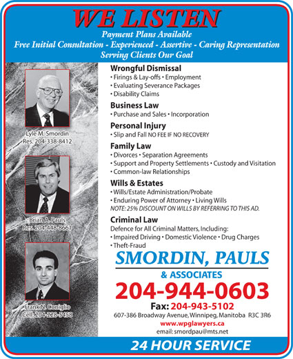 Smordin Pauls & Associates (204-944-0603) - Annonce illustrée======= - WE LISTEN Payment Plans Available Free Initial Consultation - Experienced - Assertive - Caring Representation Serving Clients Our Goal Wrongful Dismissal Firings & Lay-offs   Employment Evaluating Severance Packages Disability Claims Business Law Purchase and Sales   Incorporation Personal Injury Lyle M. SmordinyleMSmordini Slip and Fall NO FEE IF NO RECOVERY Res. 204-338-8412Res. 204-338-8412 Divorces   Separation Agreements Support and Property Settlements   Custody and Visitation Common-law Relationships Wills & Estates Wills/Estate Administration/Probate Enduring Power of Attorney   Living Wills NOTE: 25% DISCOUNT ON WILLS BY REFERRING TO THIS AD. Brian A. Pauls Criminal Law Res. 204-448-8661Res. 204-448-8661 Defence for All Criminal Matters, Including: Impaired Driving   Domestic Violence   Drug Charges Theft-Fraud SMORDIN, PAULS & ASSOCIATES 204-944-0603 Frank N. ConiglioFrank N. Coniglio Fax: 204-943-5102 Cell: 204-228-5458 607-386 Broadway Avenue, Winnipeg, Manitoba  R3C 3R6 www.wpglawyers.ca 24 HOUR SERVICE Family Law