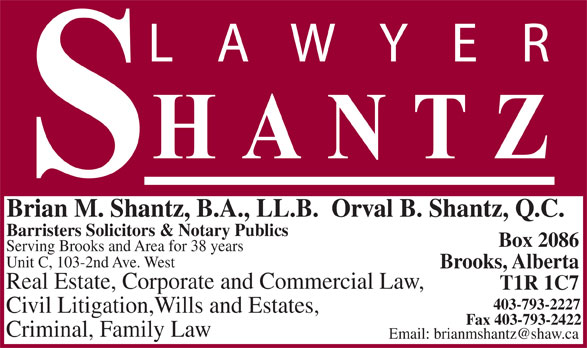 Shantz Law Office (403-793-2227) - Display Ad - T1R 1C7 403-793-2227 Civil Litigation,Wills and Estates, Fax 403-793-2422 Criminal, Family Law Brian M. Shantz, B.A., LL.B.  Orval B. Shantz, Q.C. Barristers Solicitors & Notary Publics Serving Brooks and Area for 38 years Unit C, 103-2nd Ave. West Brooks, Alberta Box 2086 Real Estate, Corporate and Commercial Law,