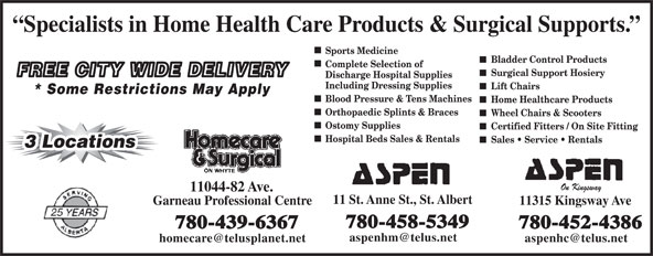 Aspen Healthcare (780-458-5349) - Display Ad - Specialists in Home Health Care Products & Surgical Supports. Sports Medicine Bladder Control Products Complete Selection of Surgical Support Hosiery FREE CITY WIDE DELIVERY Discharge Hospital Supplies Including Dressing Supplies Lift Chairs * Some Restrictions May Apply Blood Pressure & Tens Machines Home Healthcare Products Orthopaedic Splints & Braces Wheel Chairs & Scooters Ostomy Supplies Certified Fitters / On Site Fitting Hospital Beds Sales & Rentals Sales   Service   Rentals 3 Locations3 Locations On Kingsway Garneau Professional Centre 11315 Kingsway Ave 780-458-5349 780-439-6367 780-452-4386 11044-82 Ave. 11 St. Anne St., St. Albert