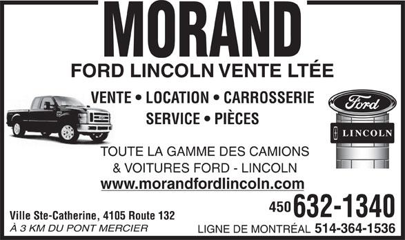 Morand Ford Lincoln Ltée (450-632-1340) - Display Ad - SERVICE   PIÈCES TOUTE LA GAMME DES CAMIONS & VOITURES FORD - LINCOLN www.morandfordlincoln.com 450 632-1340 Ville Ste-Catherine, 4105 Route 132 À 3 KM DU PONT MERCIER LIGNE DE MONTRÉAL 514-364-1536 VENTE   LOCATION   CARROSSERIE VENTE   LOCATION   CARROSSERIE SERVICE   PIÈCES TOUTE LA GAMME DES CAMIONS & VOITURES FORD - LINCOLN www.morandfordlincoln.com 450 632-1340 Ville Ste-Catherine, 4105 Route 132 À 3 KM DU PONT MERCIER LIGNE DE MONTRÉAL 514-364-1536