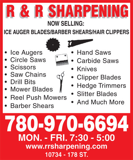 R & R Sharpening (780-483-6594) - Annonce illustrée======= - NOW SELLING: NOW SELLING: ICE AUGER BLADES/BARBER SHEARS/HAIR CLIPPERSADES/BARBER SHEARS/HA Ice Augers Hand Sawsers Hand Sa Circle SawsSaws Carbide Saws  Carbide Scissors Knives  K Saw Chains Clipper Blades  C Drill Bits Hedge Trimmers  H Mower Bladeses Slitter Blades  S Reel Push MowersMowers And Much More Barber Shears 780-970-6694 MON. - FRI. 7:30 - 5:00 www.rrsharpening.com 10734 - 178 ST.